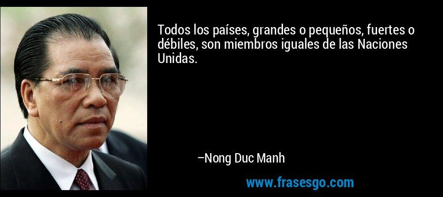 Todos los países, grandes o pequeños, fuertes o débiles, son miembros iguales de las Naciones Unidas. – Nong Duc Manh