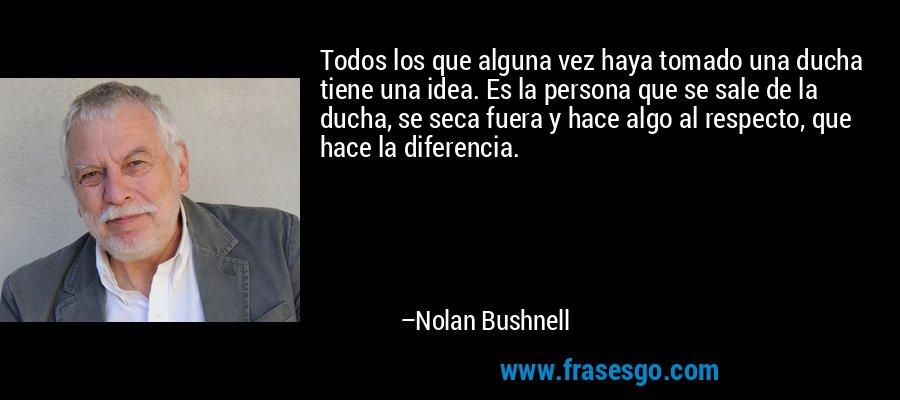 Todos los que alguna vez haya tomado una ducha tiene una idea. Es la persona que se sale de la ducha, se seca fuera y hace algo al respecto, que hace la diferencia. – Nolan Bushnell