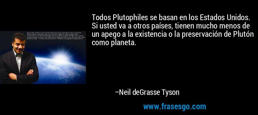 Todos Plutophiles se basan en los Estados Unidos. Si usted va a otros países, tienen mucho menos de un apego a la existencia o la preservación de Plutón como planeta. – Neil deGrasse Tyson