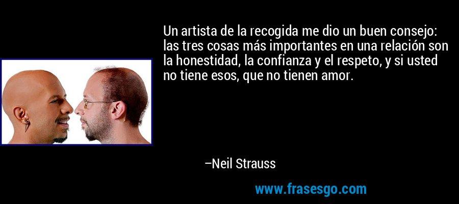 Un artista de la recogida me dio un buen consejo: las tres cosas más importantes en una relación son la honestidad, la confianza y el respeto, y si usted no tiene esos, que no tienen amor. – Neil Strauss