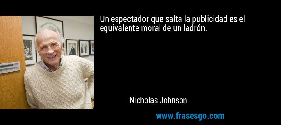 Un espectador que salta la publicidad es el equivalente moral de un ladrón. – Nicholas Johnson
