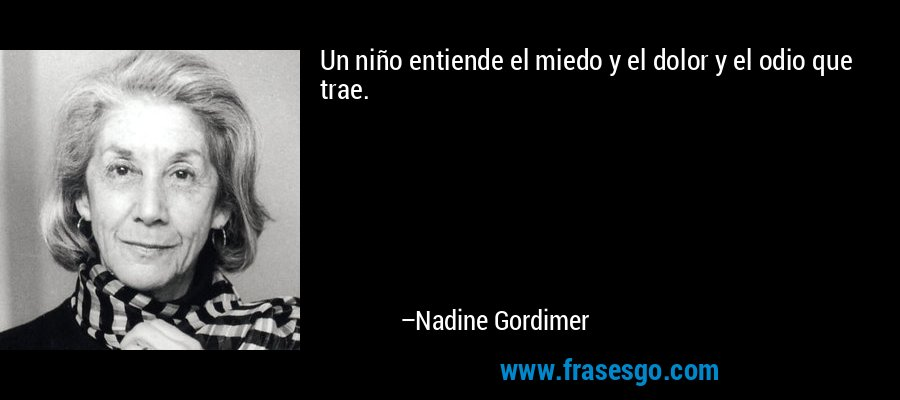 Un niño entiende el miedo y el dolor y el odio que trae. – Nadine Gordimer