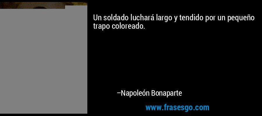 Un soldado luchará largo y tendido por un pequeño trapo coloreado. – Napoleón Bonaparte