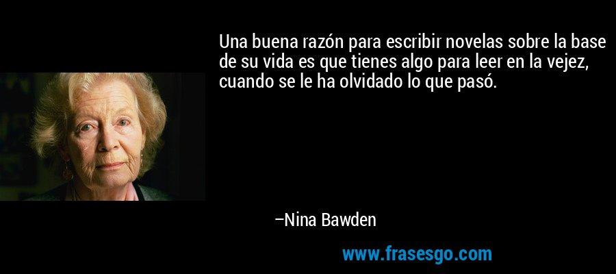 Una buena razón para escribir novelas sobre la base de su vida es que tienes algo para leer en la vejez, cuando se le ha olvidado lo que pasó. – Nina Bawden