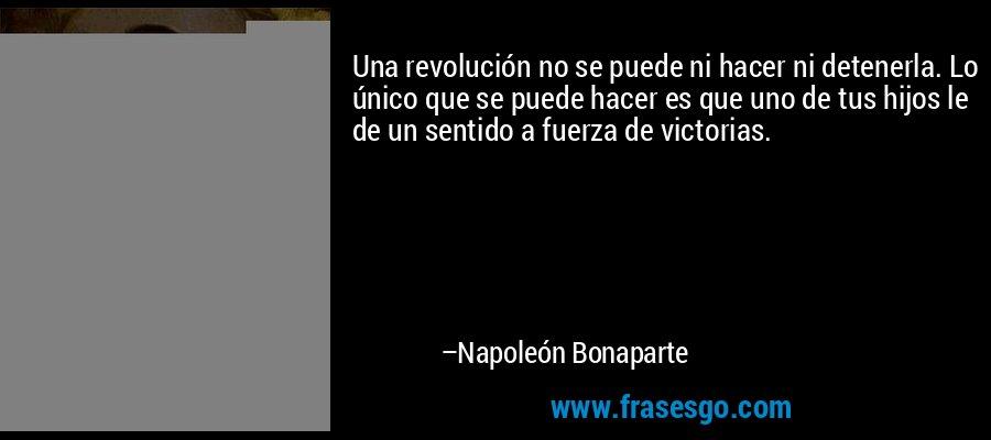 Una revolución no se puede ni hacer ni detenerla. Lo único que se puede hacer es que uno de tus hijos le de un sentido a fuerza de victorias. – Napoleón Bonaparte