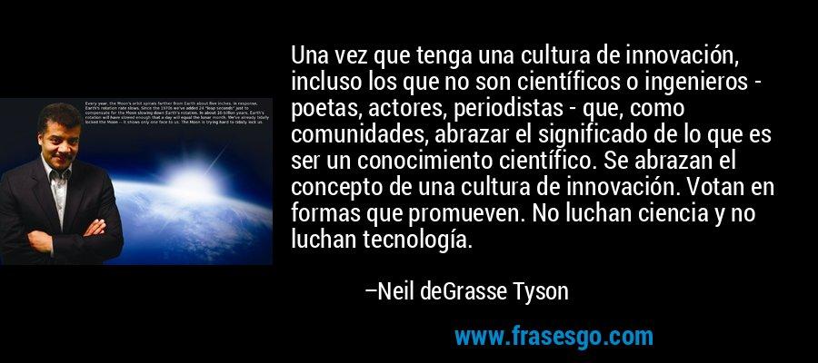 Una vez que tenga una cultura de innovación, incluso los que no son científicos o ingenieros - poetas, actores, periodistas - que, como comunidades, abrazar el significado de lo que es ser un conocimiento científico. Se abrazan el concepto de una cultura de innovación. Votan en formas que promueven. No luchan ciencia y no luchan tecnología. – Neil deGrasse Tyson