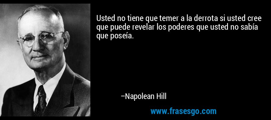 Usted no tiene que temer a la derrota si usted cree que puede revelar los poderes que usted no sabía que poseía. – Napolean Hill