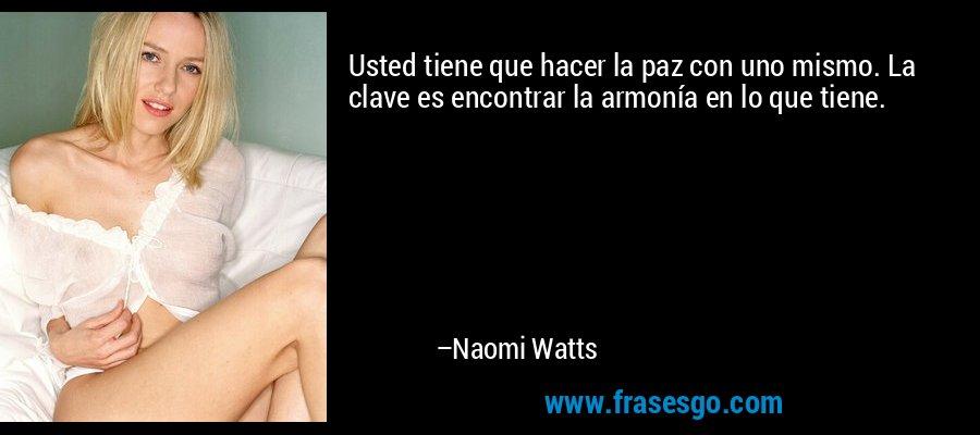 Usted tiene que hacer la paz con uno mismo. La clave es encontrar la armonía en lo que tiene. – Naomi Watts