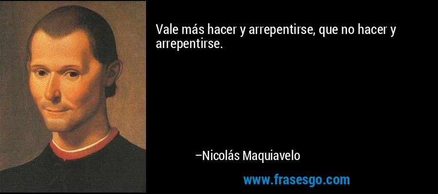 Vale más hacer y arrepentirse, que no hacer y arrepentirse. – Nicolás Maquiavelo