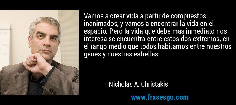 Vamos a crear vida a partir de compuestos inanimados, y vamos a encontrar la vida en el espacio. Pero la vida que debe más inmediato nos interesa se encuentra entre estos dos extremos, en el rango medio que todos habitamos entre nuestros genes y nuestras estrellas. – Nicholas A. Christakis