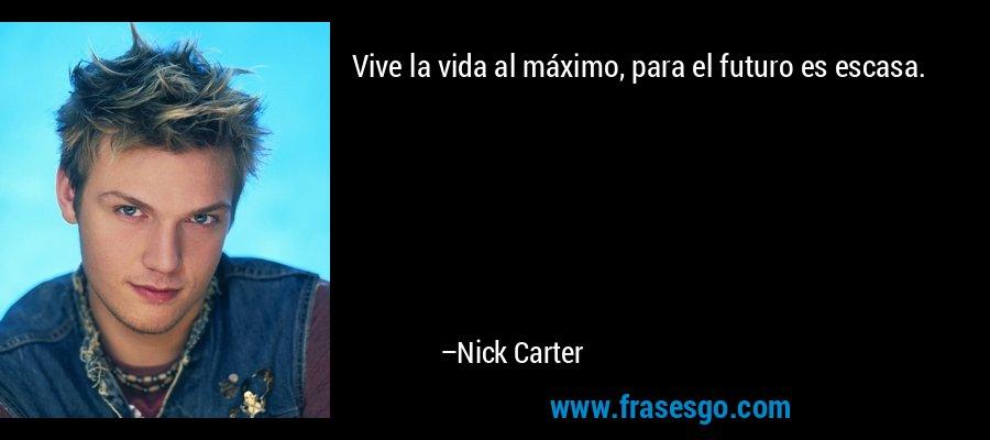Vive la vida al máximo, para el futuro es escasa. – Nick Carter