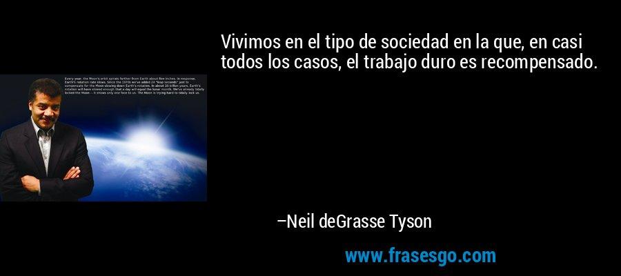 Vivimos en el tipo de sociedad en la que, en casi todos los casos, el trabajo duro es recompensado. – Neil deGrasse Tyson