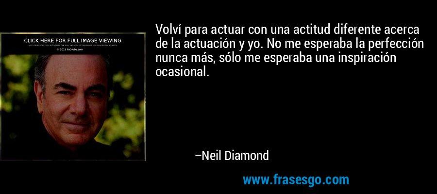 Volví para actuar con una actitud diferente acerca de la actuación y yo. No me esperaba la perfección nunca más, sólo me esperaba una inspiración ocasional. – Neil Diamond