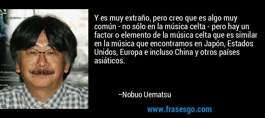 Y es muy extraño, pero creo que es algo muy común - no sólo en la música celta - pero hay un factor o elemento de la música celta que es similar en la música que encontramos en Japón, Estados Unidos, Europa e incluso China y otros países asiáticos. – Nobuo Uematsu