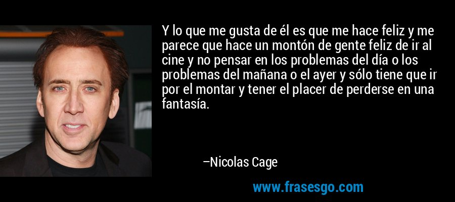Y lo que me gusta de él es que me hace feliz y me parece que hace un montón de gente feliz de ir al cine y no pensar en los problemas del día o los problemas del mañana o el ayer y sólo tiene que ir por el montar y tener el placer de perderse en una fantasía. – Nicolas Cage