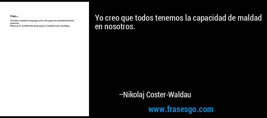 Yo creo que todos tenemos la capacidad de maldad en nosotros. – Nikolaj Coster-Waldau