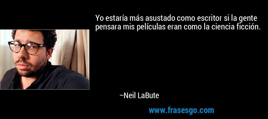 Yo estaría más asustado como escritor si la gente pensara mis películas eran como la ciencia ficción. – Neil LaBute