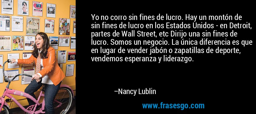 Yo no corro sin fines de lucro. Hay un montón de sin fines de lucro en los Estados Unidos - en Detroit, partes de Wall Street, etc Dirijo una sin fines de lucro. Somos un negocio. La única diferencia es que en lugar de vender jabón o zapatillas de deporte, vendemos esperanza y liderazgo. – Nancy Lublin