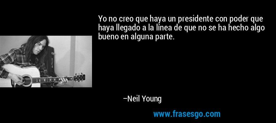 Yo no creo que haya un presidente con poder que haya llegado a la línea de que no se ha hecho algo bueno en alguna parte. – Neil Young