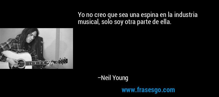 Yo no creo que sea una espina en la industria musical, solo soy otra parte de ella. – Neil Young
