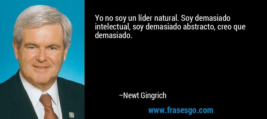 Yo no soy un líder natural. Soy demasiado intelectual, soy demasiado abstracto, creo que demasiado. – Newt Gingrich