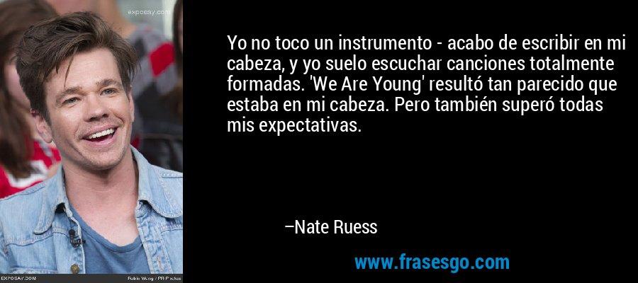 Yo no toco un instrumento - acabo de escribir en mi cabeza, y yo suelo escuchar canciones totalmente formadas. 'We Are Young' resultó tan parecido que estaba en mi cabeza. Pero también superó todas mis expectativas. – Nate Ruess