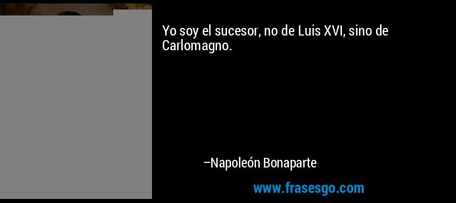 Yo soy el sucesor, no de Luis XVI, sino de Carlomagno. – Napoleón Bonaparte