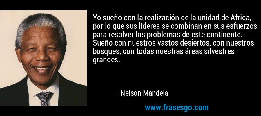 Yo sueño con la realización de la unidad de África, por lo que sus líderes se combinan en sus esfuerzos para resolver los problemas de este continente. Sueño con nuestros vastos desiertos, con nuestros bosques, con todas nuestras áreas silvestres grandes. – Nelson Mandela