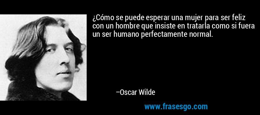 ¿Cómo se puede esperar una mujer para ser feliz con un hombre que insiste en tratarla como si fuera un ser humano perfectamente normal. – Oscar Wilde