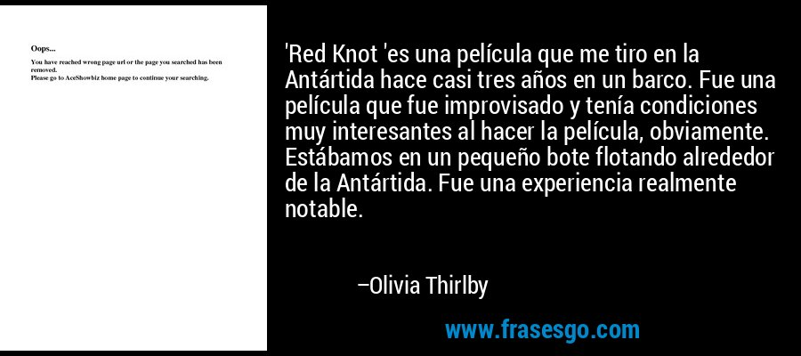 'Red Knot 'es una película que me tiro en la Antártida hace casi tres años en un barco. Fue una película que fue improvisado y tenía condiciones muy interesantes al hacer la película, obviamente. Estábamos en un pequeño bote flotando alrededor de la Antártida. Fue una experiencia realmente notable. – Olivia Thirlby