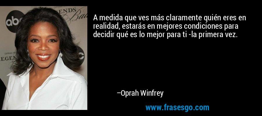 A medida que ves más claramente quién eres en realidad, estarás en mejores condiciones para decidir qué es lo mejor para ti -la primera vez. – Oprah Winfrey