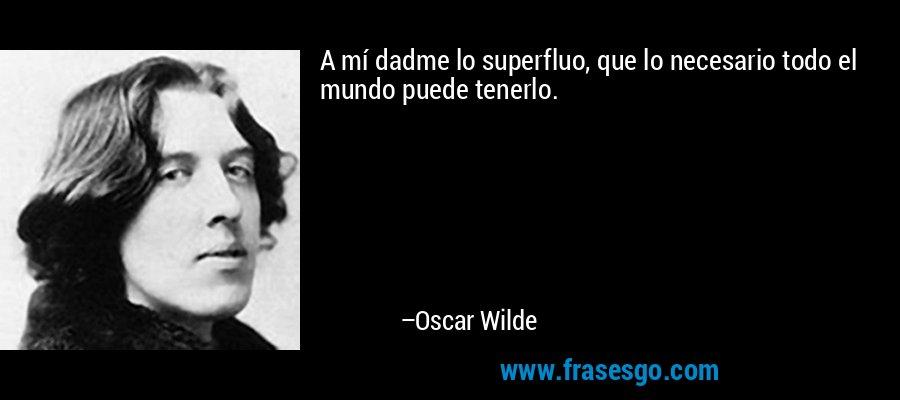 A mí dadme lo superfluo, que lo necesario todo el mundo puede tenerlo. – Oscar Wilde
