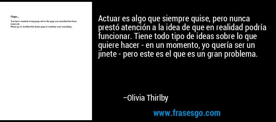 Actuar es algo que siempre quise, pero nunca prestó atención a la idea de que en realidad podría funcionar. Tiene todo tipo de ideas sobre lo que quiere hacer - en un momento, yo quería ser un jinete - pero este es el que es un gran problema. – Olivia Thirlby