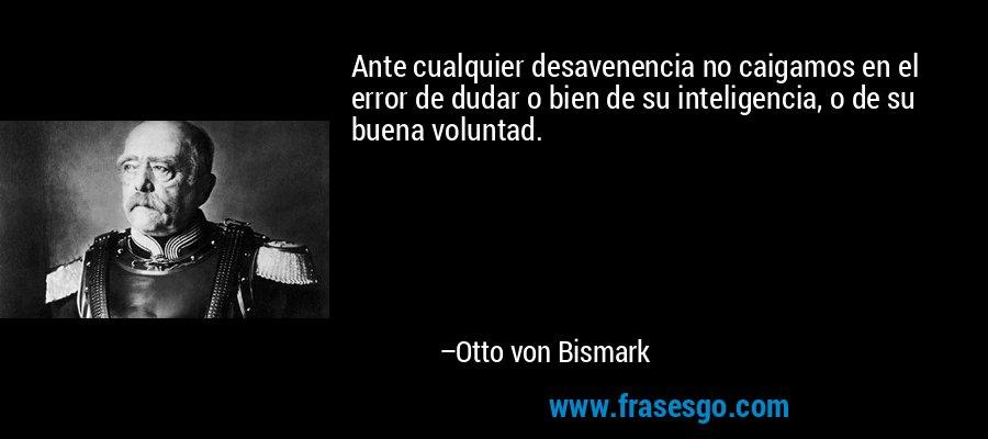 Ante cualquier desavenencia no caigamos en el error de dudar o bien de su inteligencia, o de su buena voluntad. – Otto von Bismark