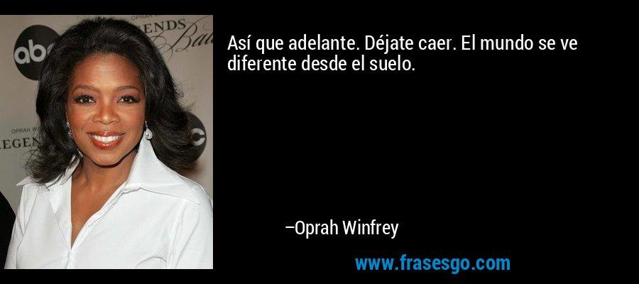 Así que adelante. Déjate caer. El mundo se ve diferente desde el suelo. – Oprah Winfrey