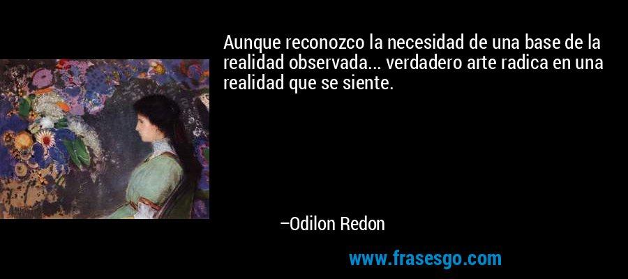 Aunque reconozco la necesidad de una base de la realidad observada... verdadero arte radica en una realidad que se siente. – Odilon Redon