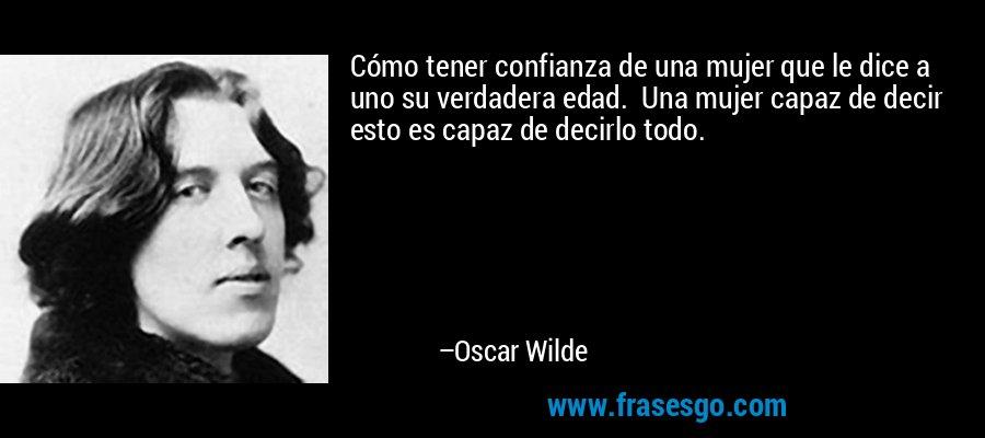 Cómo tener confianza de una mujer que le dice a uno su verdadera edad.  Una mujer capaz de decir esto es capaz de decirlo todo. – Oscar Wilde