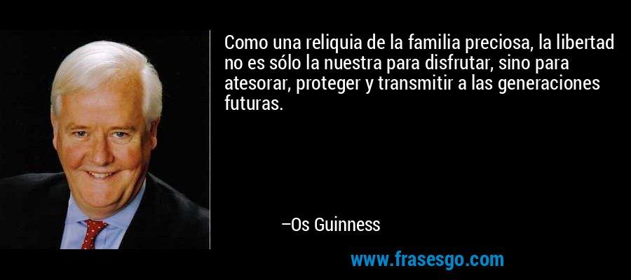 Como una reliquia de la familia preciosa, la libertad no es sólo la nuestra para disfrutar, sino para atesorar, proteger y transmitir a las generaciones futuras. – Os Guinness