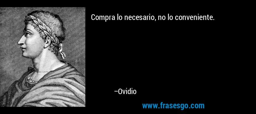 Compra lo necesario, no lo conveniente. – Ovidio