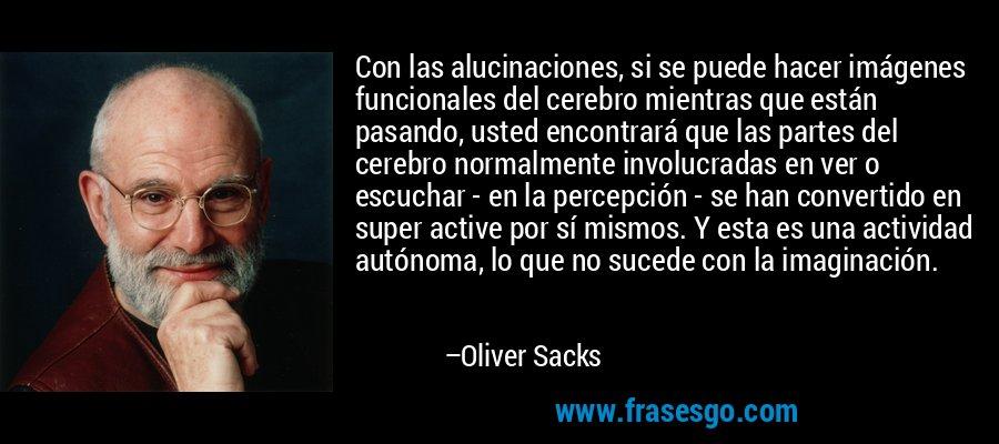 Con las alucinaciones, si se puede hacer imágenes funcionales del cerebro mientras que están pasando, usted encontrará que las partes del cerebro normalmente involucradas en ver o escuchar - en la percepción - se han convertido en super active por sí mismos. Y esta es una actividad autónoma, lo que no sucede con la imaginación. – Oliver Sacks