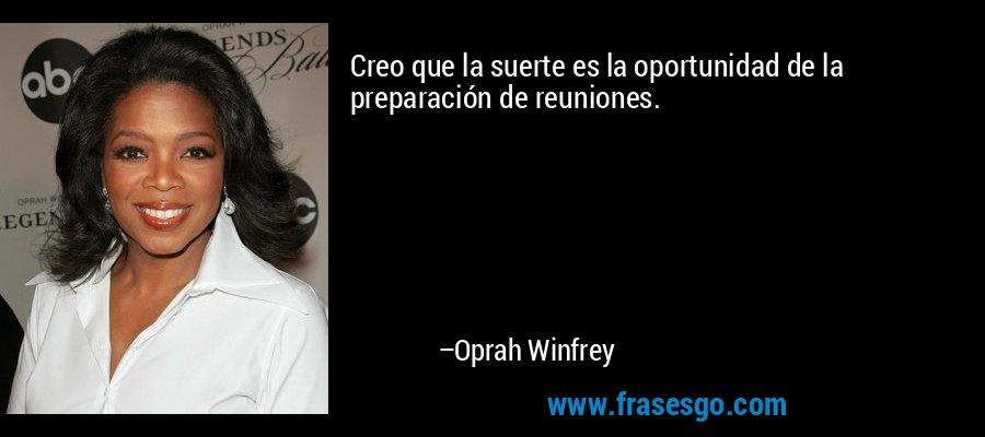 Creo que la suerte es la oportunidad de la preparación de reuniones. – Oprah Winfrey