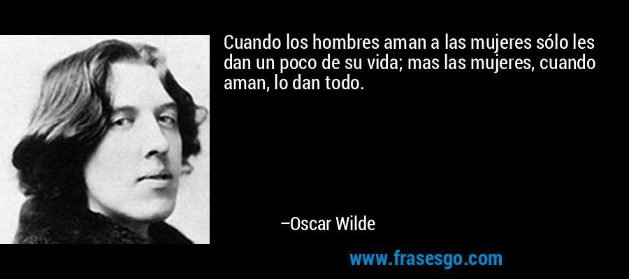 Cuando los hombres aman a las mujeres sólo les dan un poco de su vida; mas las mujeres, cuando aman, lo dan todo. – Oscar Wilde