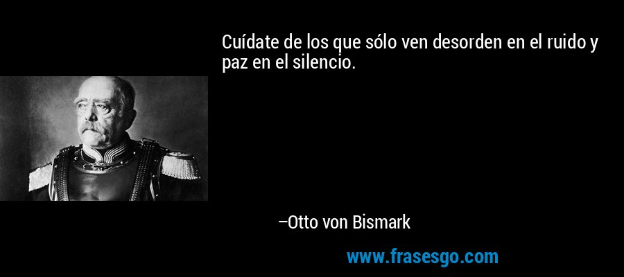 Cuídate de los que sólo ven desorden en el ruido y paz en el silencio. – Otto von Bismark