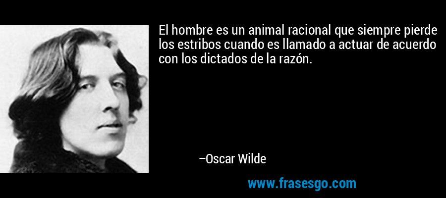 El hombre es un animal racional que siempre pierde los estribos cuando es llamado a actuar de acuerdo con los dictados de la razón. – Oscar Wilde