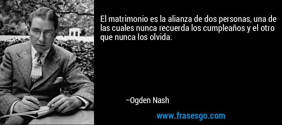 El matrimonio es la alianza de dos personas, una de las cuales nunca recuerda los cumpleaños y el otro que nunca los olvida. – Ogden Nash