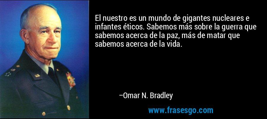 El nuestro es un mundo de gigantes nucleares e infantes éticos. Sabemos más sobre la guerra que sabemos acerca de la paz, más de matar que sabemos acerca de la vida. – Omar N. Bradley