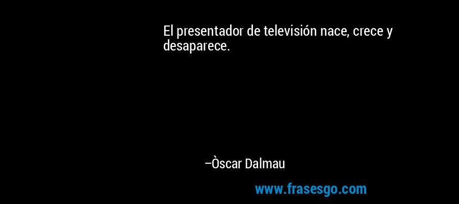 El presentador de televisión nace, crece y desaparece. – Òscar Dalmau