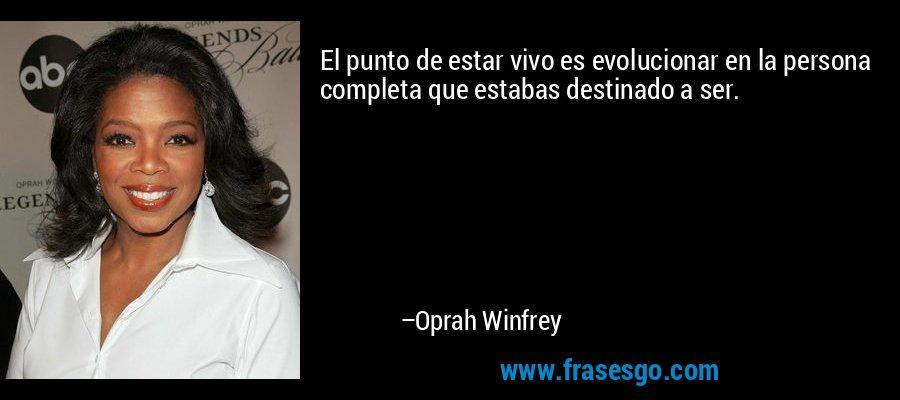 El punto de estar vivo es evolucionar en la persona completa que estabas destinado a ser. – Oprah Winfrey