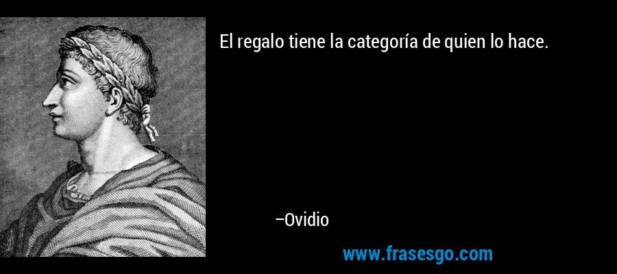 El regalo tiene la categoría de quien lo hace. – Ovidio