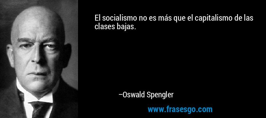 El socialismo no es más que el capitalismo de las clases bajas. – Oswald Spengler